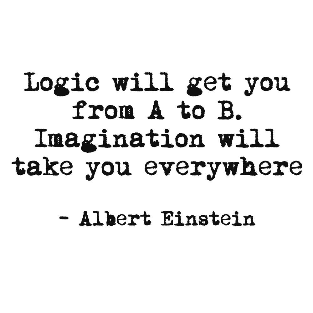 Imagination Quotes Logic will get you from a to b imagination will take you everywhere