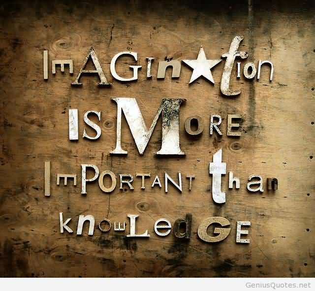 Imagination Quotes imagination is more important than knowledge
