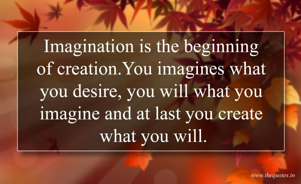 Imagination Quotes imagination is the beginning of creation you imagines what you desire