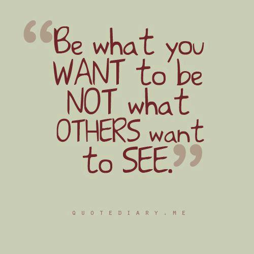 Interesting Quotes be what you want to be not what others want to see