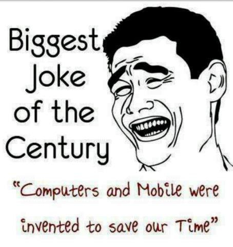 Interesting Quotes biggest joke of the century computers and mobile were invented to save out time