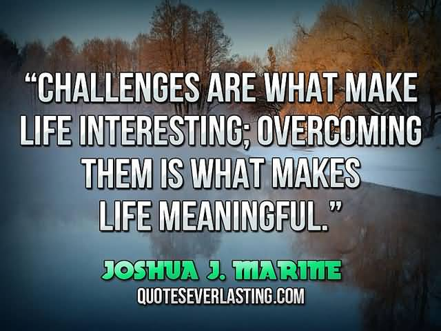 Interesting Quotes challenge are what make life interesting overcoming them is what makes life meaningful