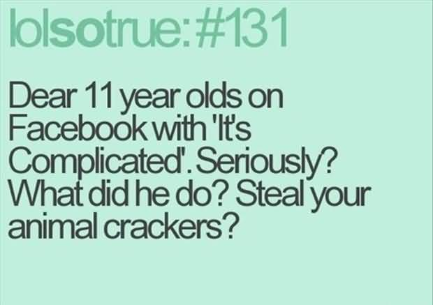 Interesting Quotes dear 11 year olds on facebook with its complicated seriously what did he do steal your animal crackers