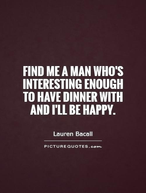 Interesting Quotes find me a man who's interesting enough to have dinner with and ill be happy