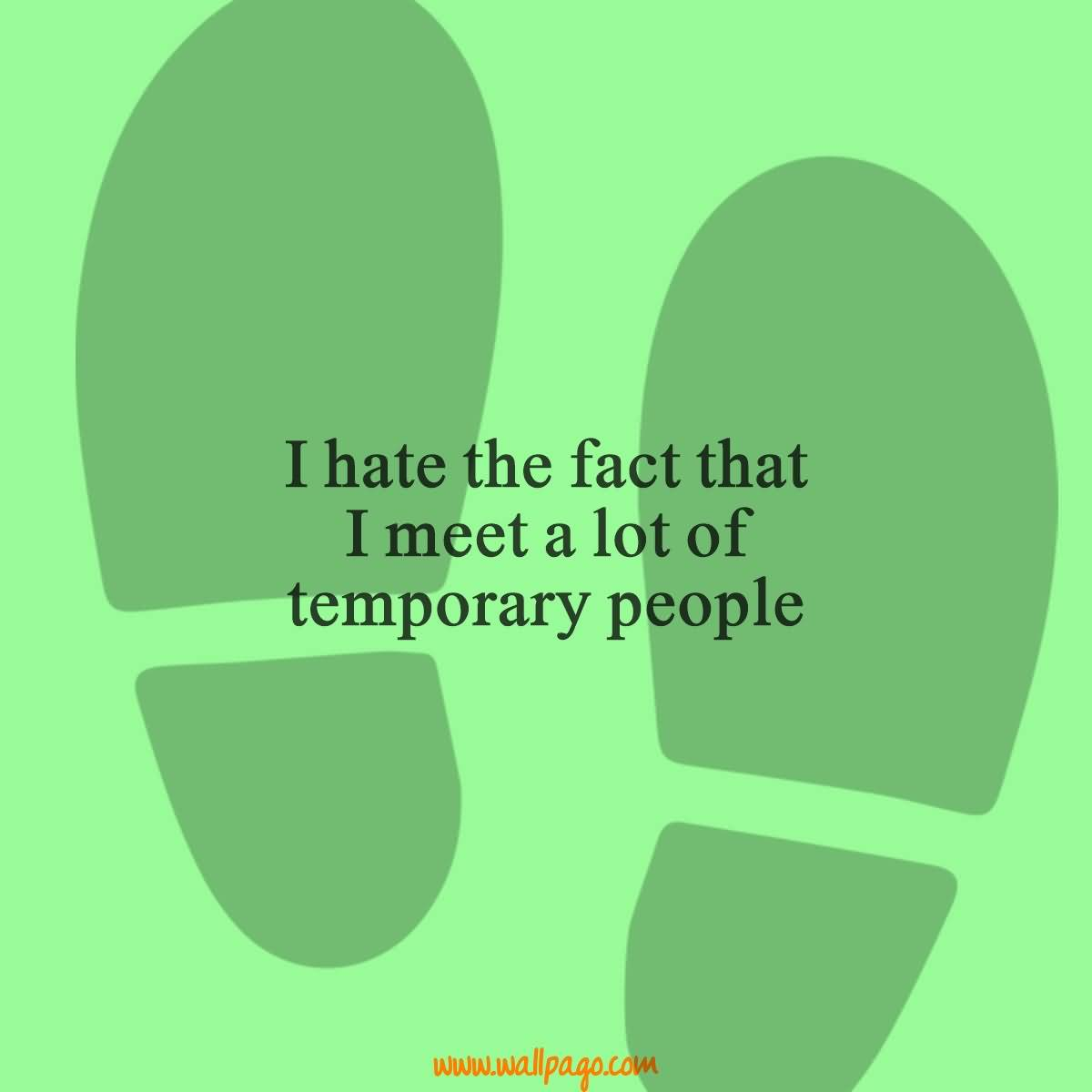 Interesting Quotes i hate the fact that i meet a lot of temporary people