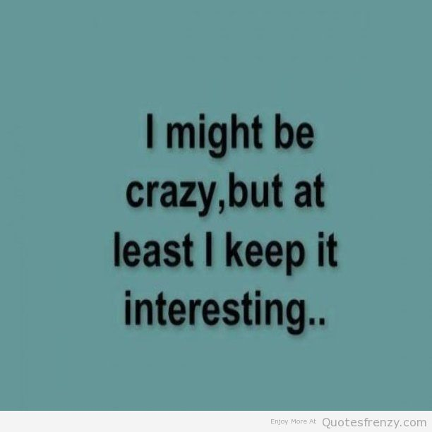 Interesting Quotes i might be crazy but at least i keep it interesting