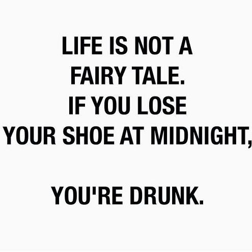 Interesting Quotes life is not a fairy tale if you lose your shoe at midnight you're drunk