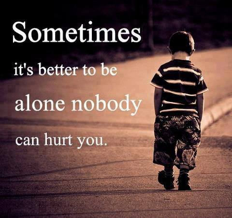Interesting Quotes sometimes its better to be alone nobody can hurt you