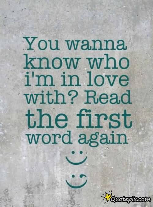 Interesting Quotes you wanna know who i'm in love with read the first word again