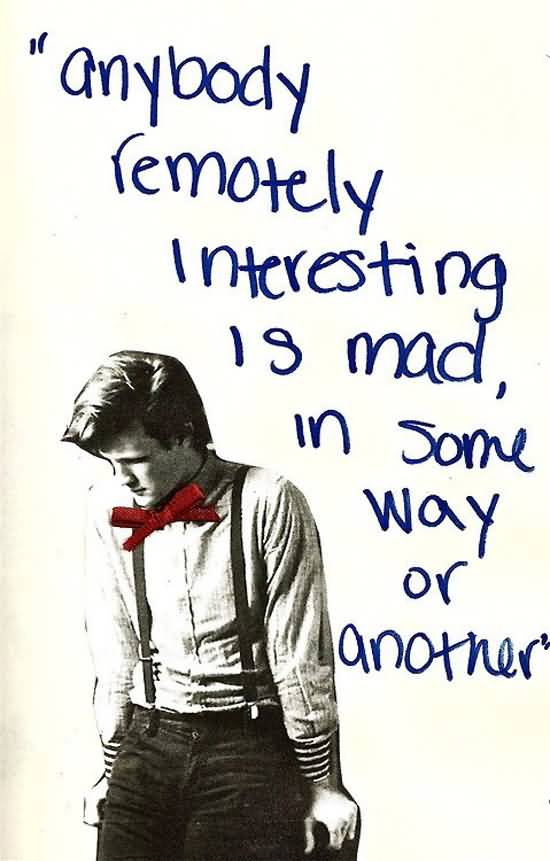 Interesting sayings anybody remotely interesting is mad in some way or another