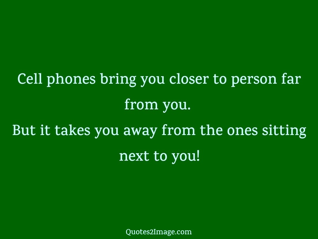 Interesting sayings cell phones bring you closer to person far from you but it takes you away from the ones sitting next to you