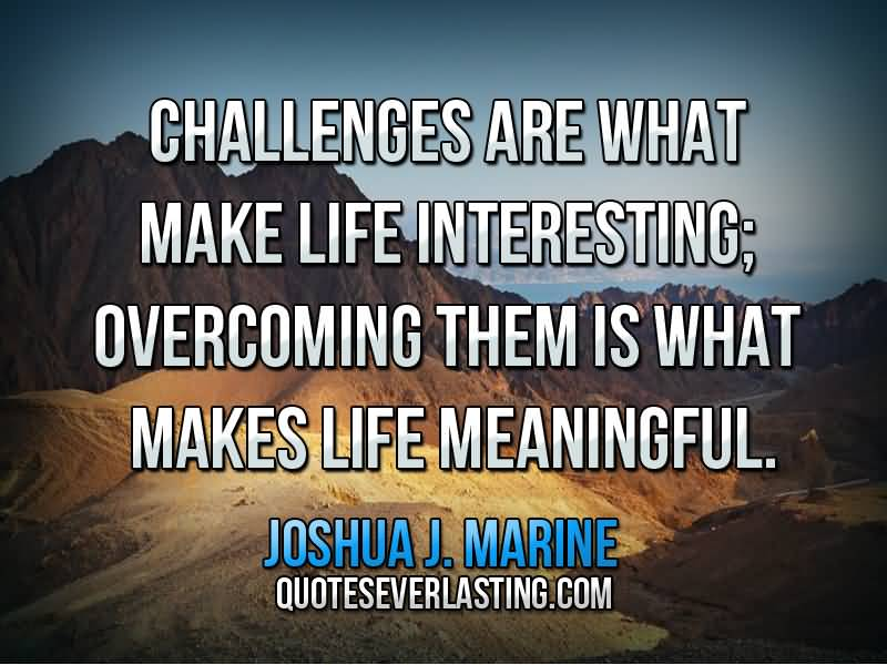 Interesting sayings challenges are what make life interesting overcoming them is what makes life meaningful