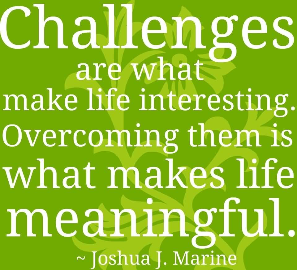 Interesting sayings challenges are what make life interesting overcoming them
