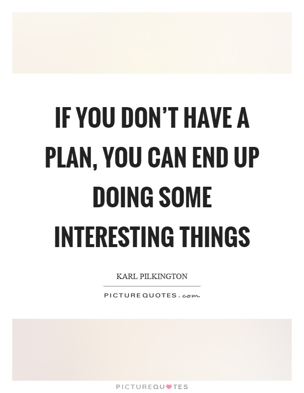 Interesting sayings if you don't have a plan you can end up doing some interesting things