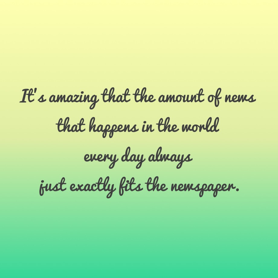 Interesting sayings it's amazing that the amount of news that happens in the world every day always