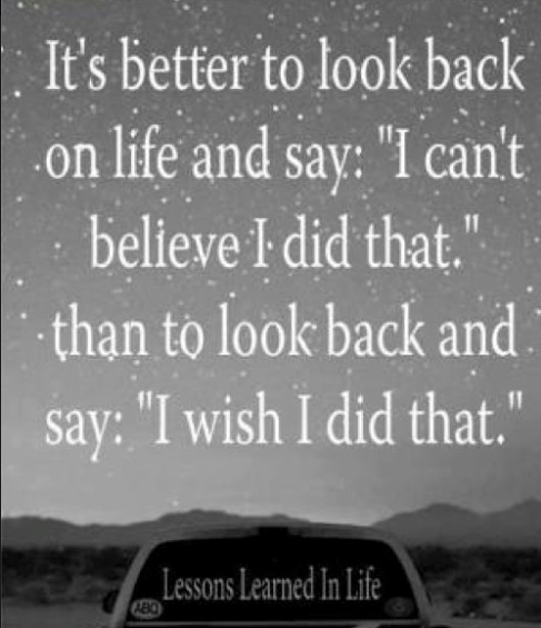 Interesting sayings it's better to look back on life and say i can't believe i did that