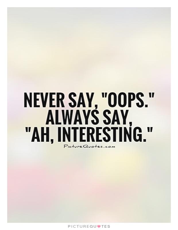 Interesting sayings never say oops always say ah interesting