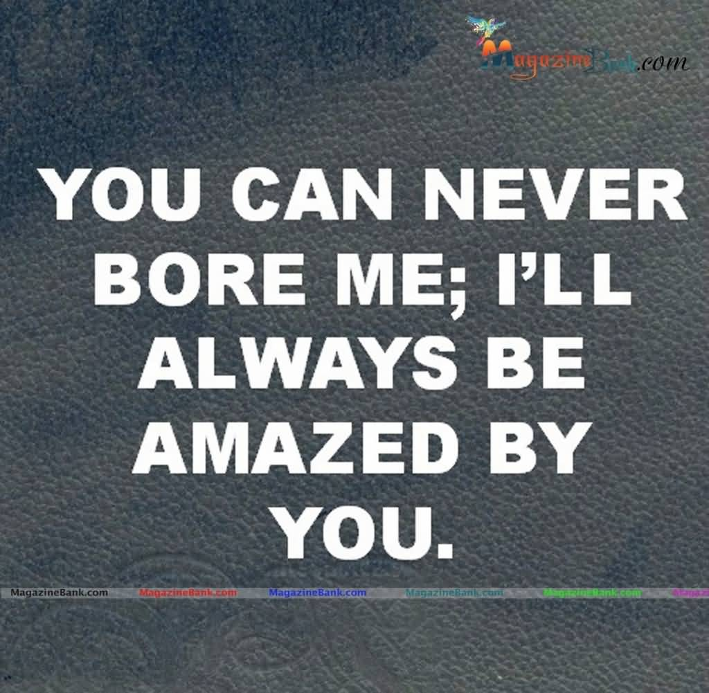 Interesting sayings you can never bore me ill always be amazed by you