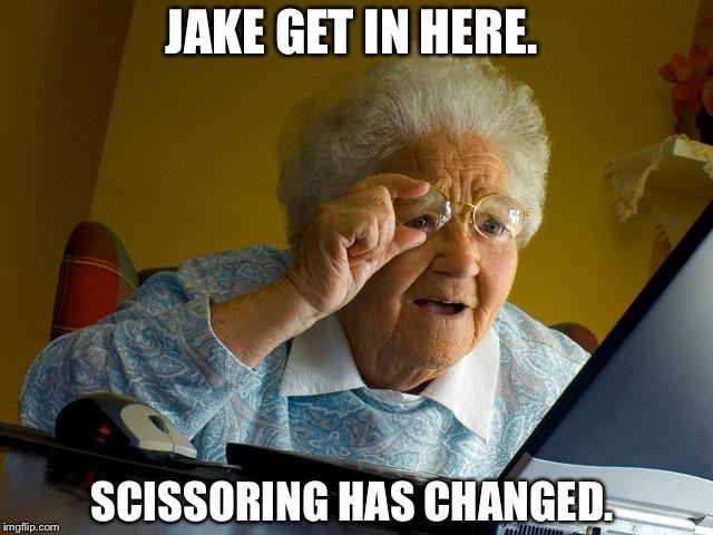 Jake Get In Here Scissoring Has Changed Grandma Memes