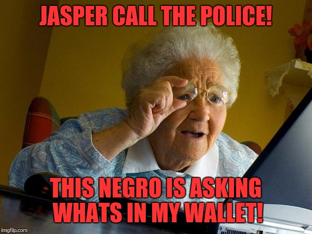 Jasper Call The Police This Negro Is Asking Whats In My Wallet Grandma Meme