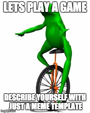 Lets Play A Game Describe Yourself Dat Boi Meme