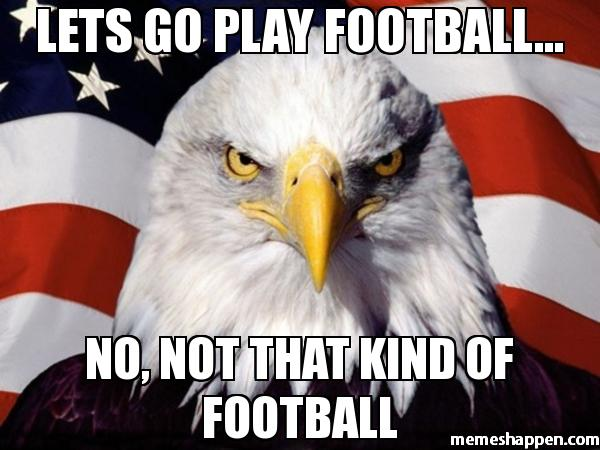 Lets go play football no not that kind of football American Football Memes
