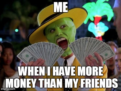 Me when i have more money than my friends Money Memes