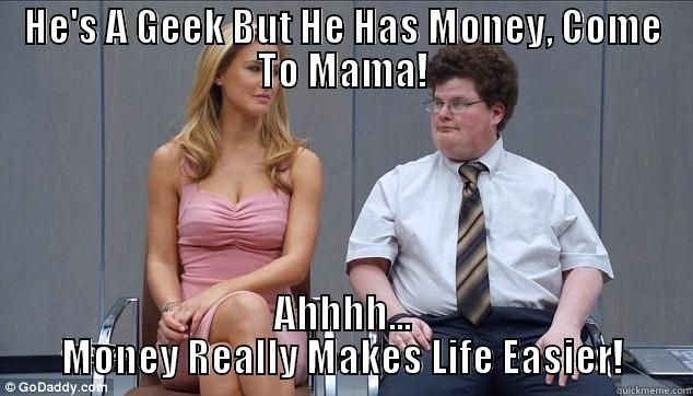 Money Memes He 's a geek he has money come to mam
