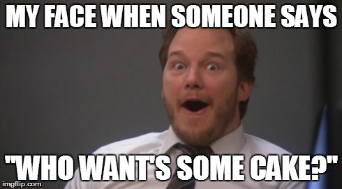 My face when someone says who wants some cake Cake Meme