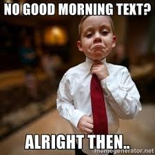 No good morning text alright then Good Morning Memes