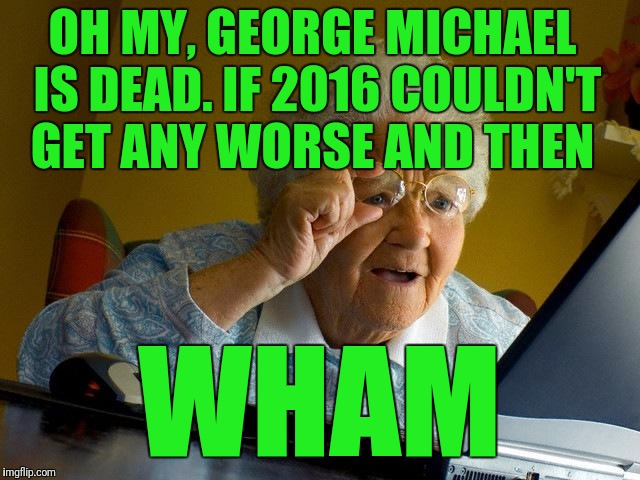 Oh My, George Michael Is Dead. If 2016 Couldn't Get Any Grandma Memes