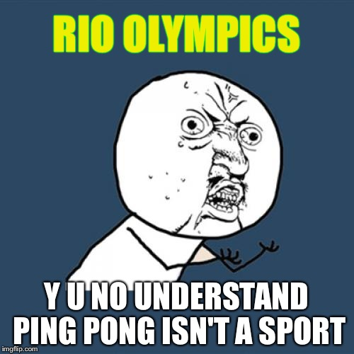 Olympics Meme rio olympics y u no understand ping pong isn't a sport