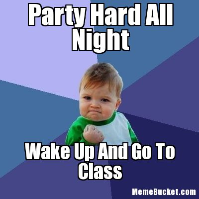 Party hard all night wake up and go to class Party Memes