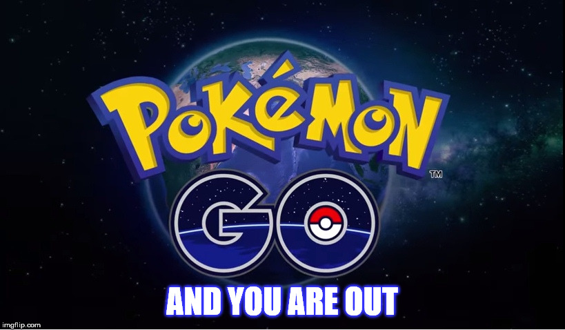 Pokemon Go And You Are Out Pokemon Go Meme