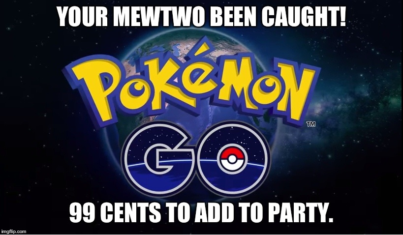 Pokemon Go Meme Your Mewtwo Been Caught! 99 Cents To Add To Party