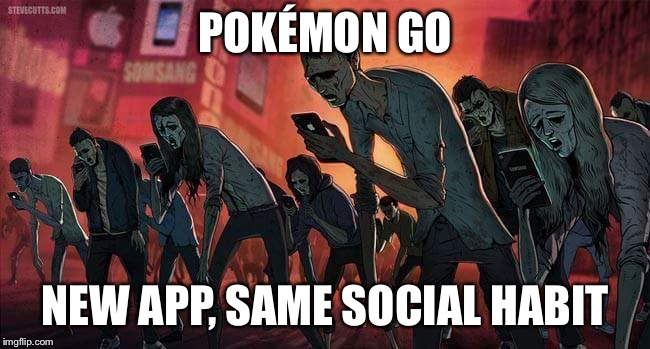 Pokemon Go New App, Same Social Habit Pokemon Go Meme