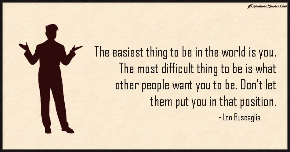 Position Sayings the easiest thing to be in the world is you the most difficult thing to be is what other people want