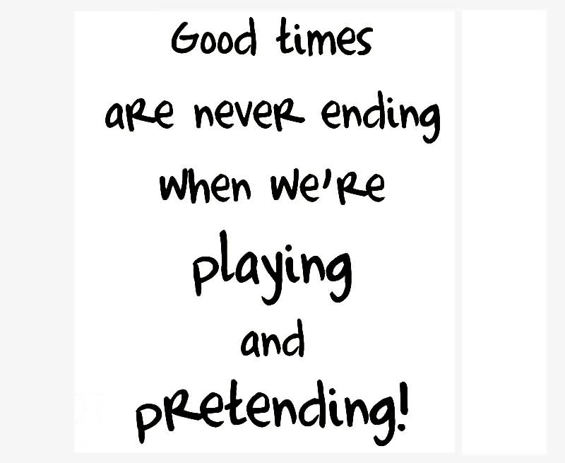 Pretending Quotes good times are never ending when we're playing and