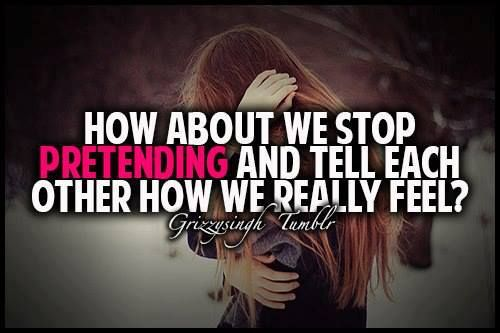 Pretending Quotes how about we stop pretending and tell each
