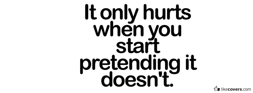 Pretending Quotes it only hurts when you start pretending it doesn't