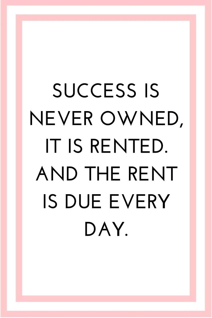 Pretending Quotes success is never owned it is rented and the