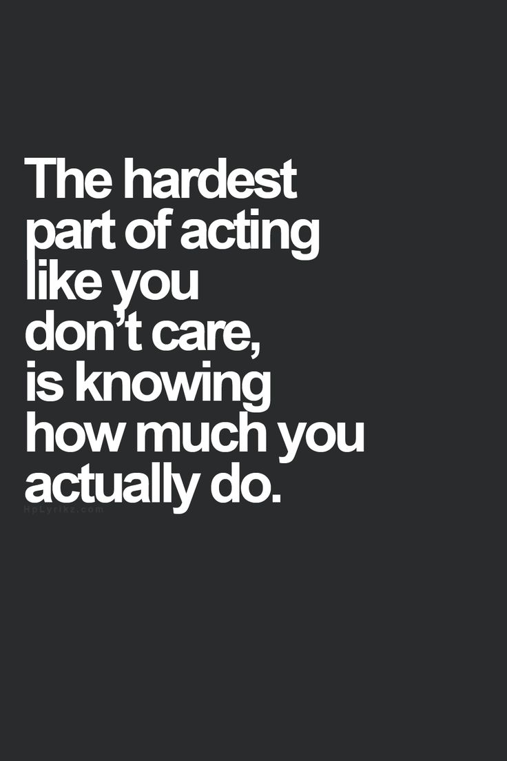 Pretending Quotes the hardest part of action like you don't care is knowing how much you actually do