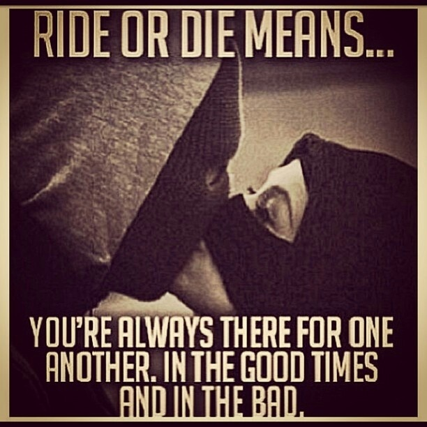 Ride or Die Quotes ride or die means you're always there for one another in the good