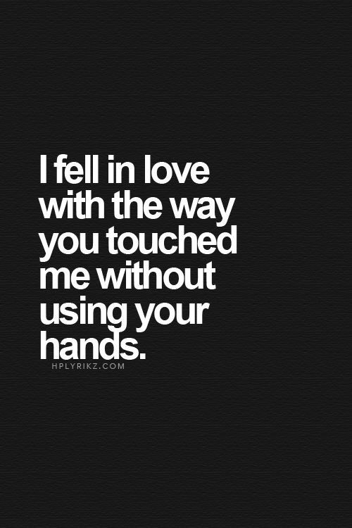 Sex Quotes i fell in love with the way you touched me without using your hands.