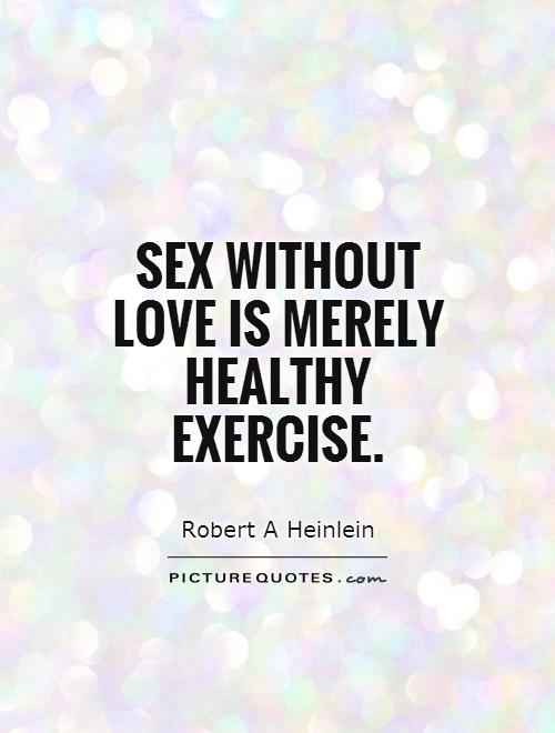 Sex Quotes sex without love is merely healthy exercise