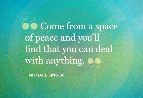 Singer Quotes come from a space of peace and you'll