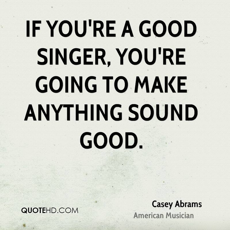 Singer Quotes if you're a good singer you're going