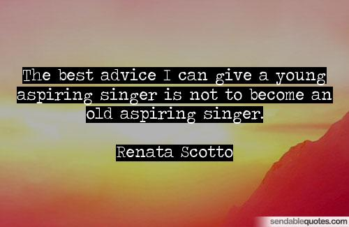 Singer Quotes the best advice i can give a young aspiring singer is not to become