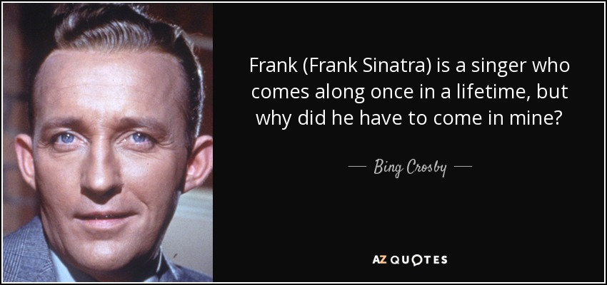 Singer Sayings frank is a singer who comes along once in a lifetime