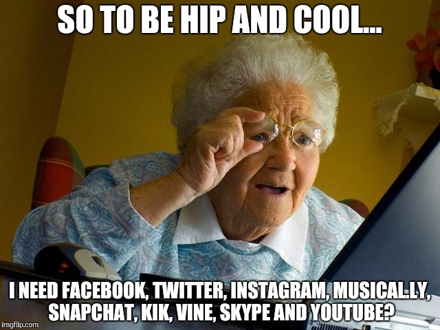 So To Be Hip And Cool I Need Facebook Grandma Meme